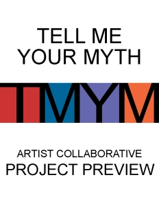 13 Tell Me Your Myth: Artist Collaborative Project Preview